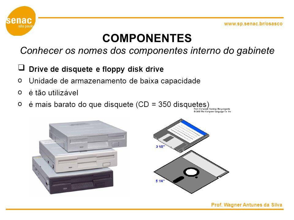 www.sp.senac.br/osasco COMPONENTES Conhecer os nomes dos componentes interno do gabinete Drive de disquete e floppy disk drive o Unidade de armazenamento de baixa capacidade o é tão utilizável o é mais barato do que disquete (CD = 350 disquetes) Prof.