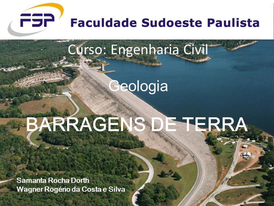 Curso: Engenharia Civil Geologia BARRAGENS DE TERRA Samanta Rocha Dorth Wagner Rogério da Costa e Silva