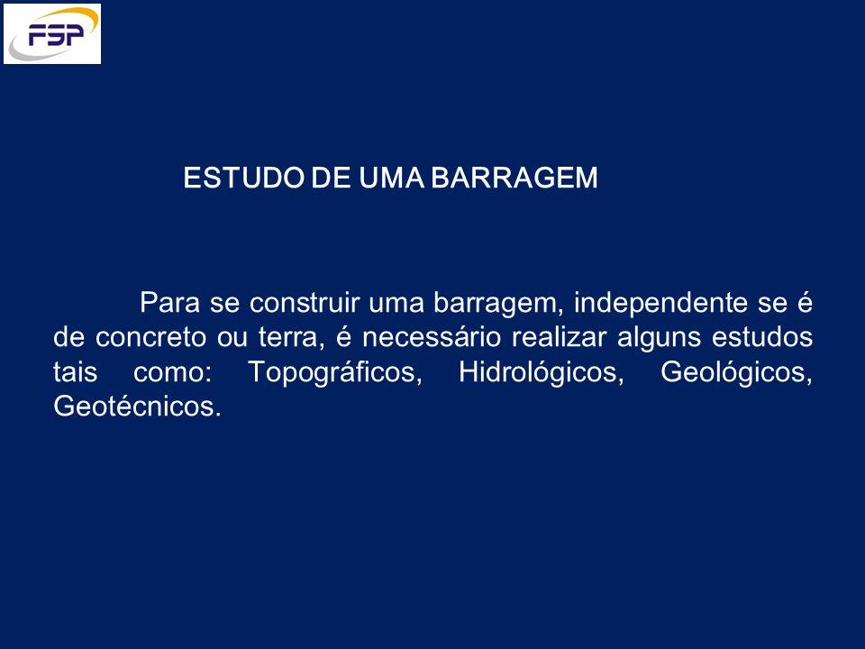 ESTUDO DE UMA BARRAGEM Para se construir uma barragem, independente se é de concreto ou terra, é necessário realizar alguns estudos tais como: Topográ