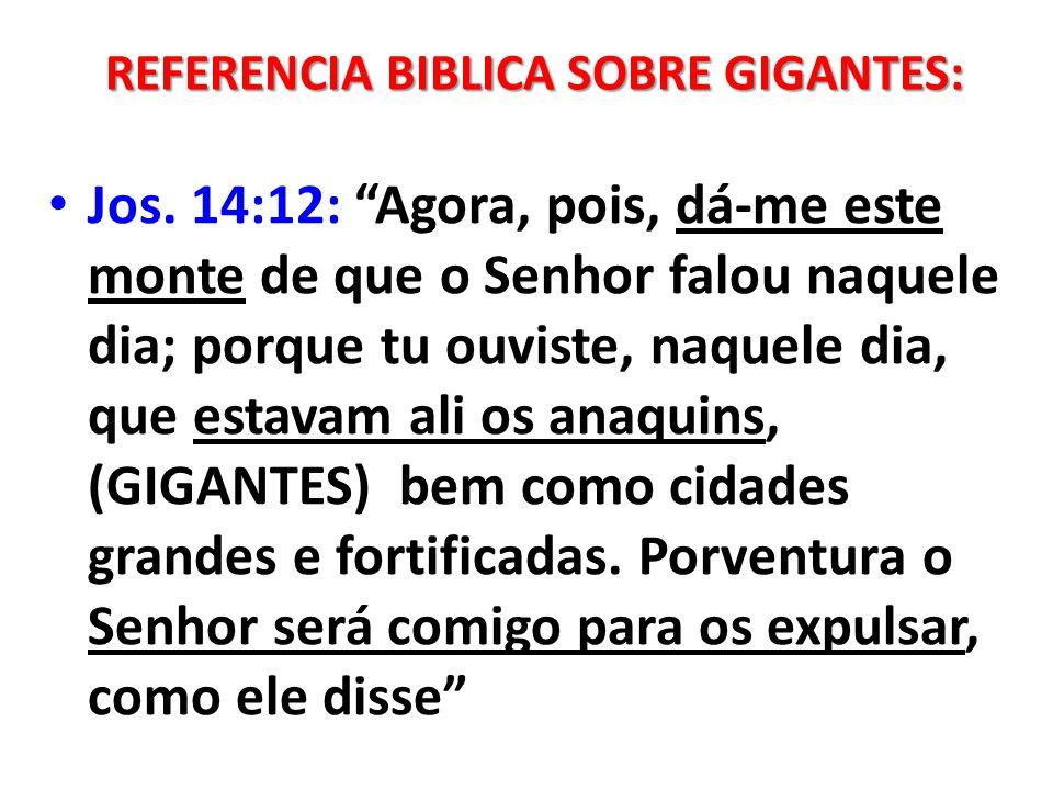 Jos. 14:12: Agora, pois, dá-me este monte de que o Senhor falou naquele dia; porque tu ouviste, naquele dia, que estavam ali os anaquins, (GIGANTES) b