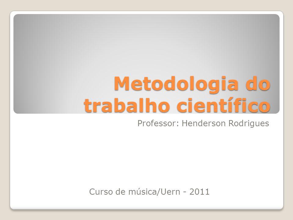 Metodologia do trabalho científico Professor: Henderson Rodrigues Curso de música/Uern - 2011