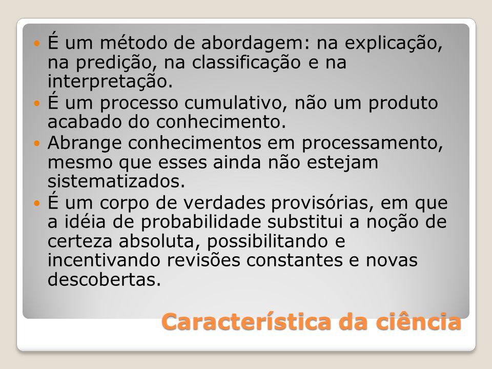 Característica da ciência É um método de abordagem: na explicação, na predição, na classificação e na interpretação. É um processo cumulativo, não um