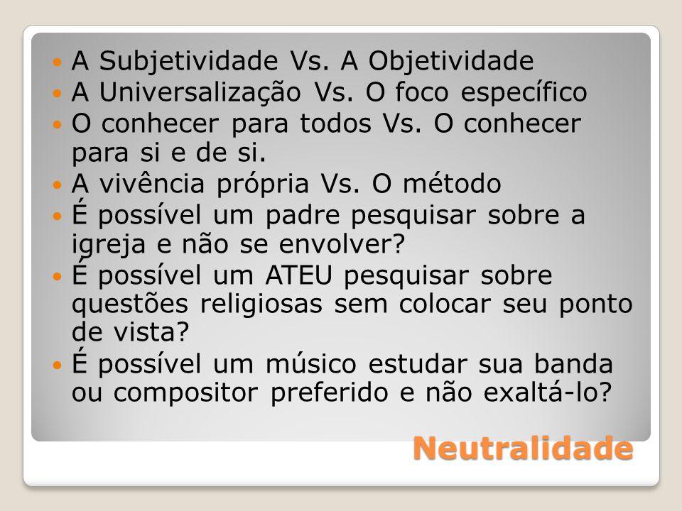 Neutralidade A Subjetividade Vs. A Objetividade A Universalização Vs. O foco específico O conhecer para todos Vs. O conhecer para si e de si. A vivênc