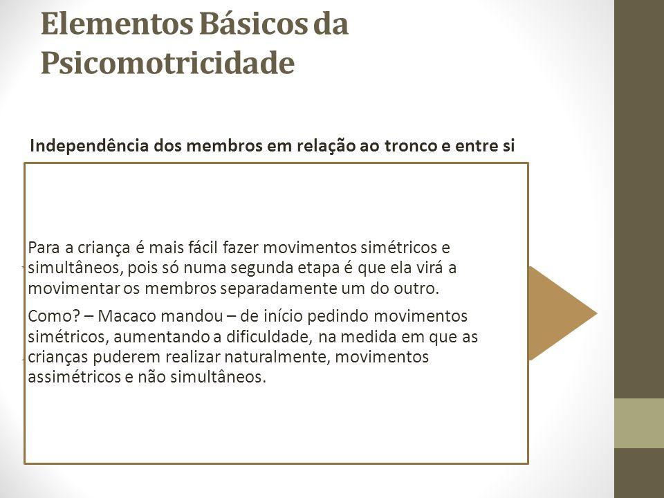Elementos Básicos da Psicomotricidade Independência dos membros em relação ao tronco e entre si Para a criança é mais fácil fazer movimentos simétrico