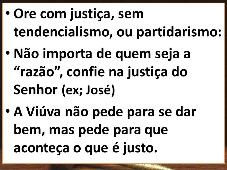 Ore com justiça, sem tendencialismo, ou partidarismo: Não importa de quem seja a razão, confie na justiça do Senhor (ex; José) A Viúva não pede para s