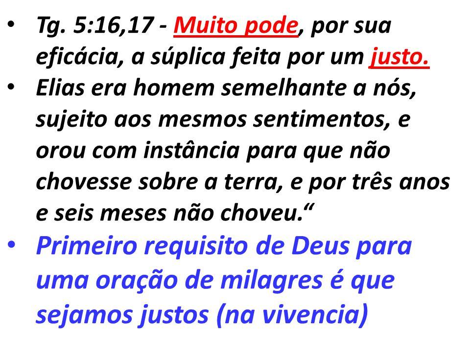 Tg. 5:16,17 - Muito pode, por sua eficácia, a súplica feita por um justo. Elias era homem semelhante a nós, sujeito aos mesmos sentimentos, e orou com