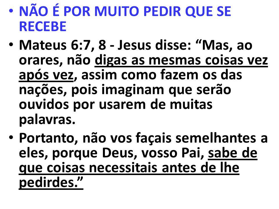 NÃO É POR MUITO PEDIR QUE SE RECEBE Mateus 6:7, 8 - Jesus disse: Mas, ao orares, não digas as mesmas coisas vez após vez, assim como fazem os das naçõ