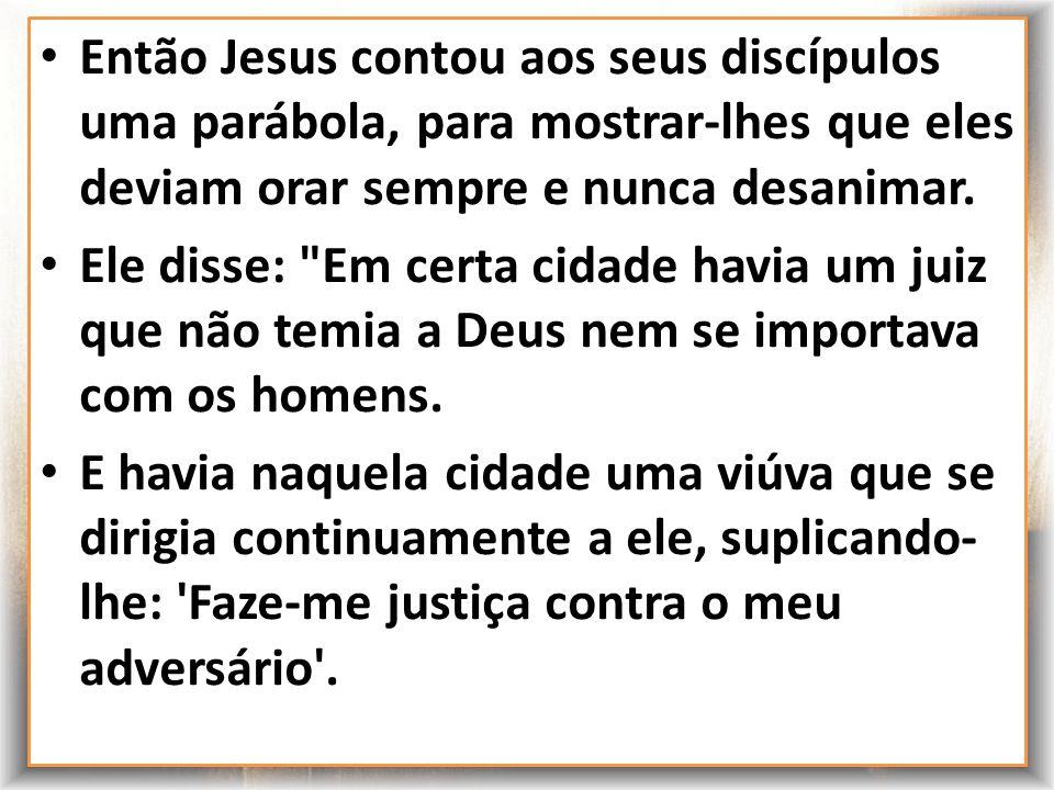 Lucas 18:1-8 Então Jesus contou aos seus discípulos uma parábola, para mostrar-lhes que eles deviam orar sempre e nunca desanimar. Ele disse: