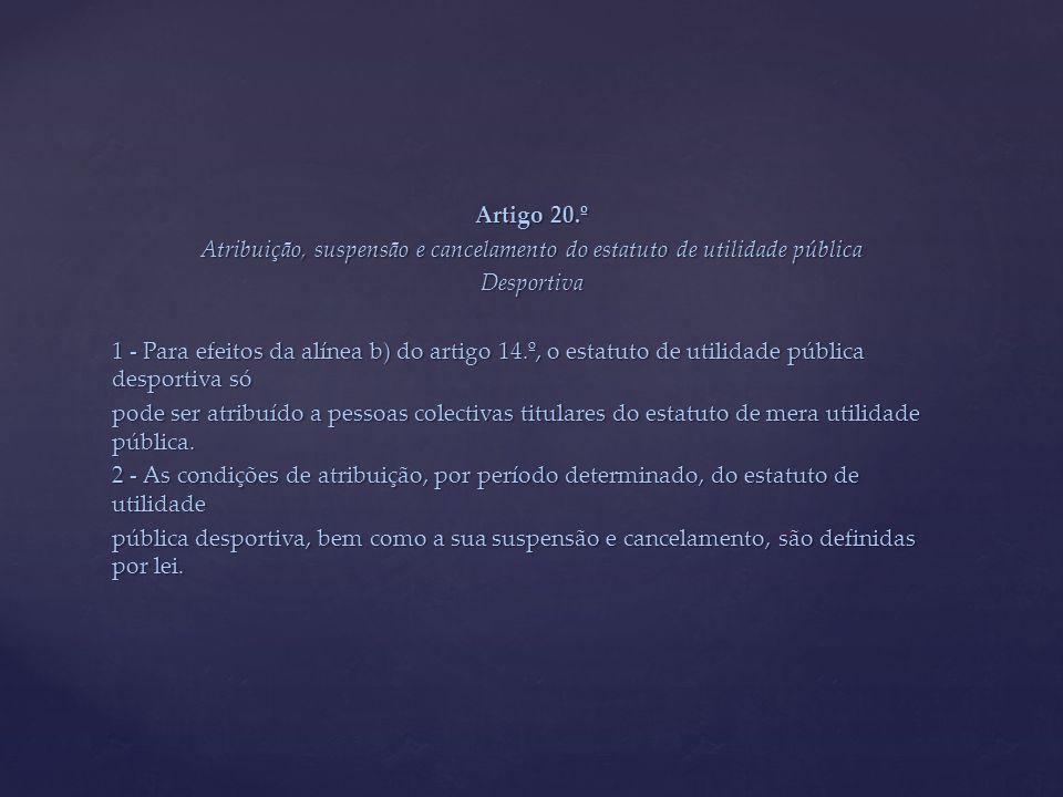 Artigo 20.º Atribuição, suspensão e cancelamento do estatuto de utilidade pública Desportiva 1 - Para efeitos da alínea b) do artigo 14.º, o estatuto de utilidade pública desportiva só pode ser atribuído a pessoas colectivas titulares do estatuto de mera utilidade pública.
