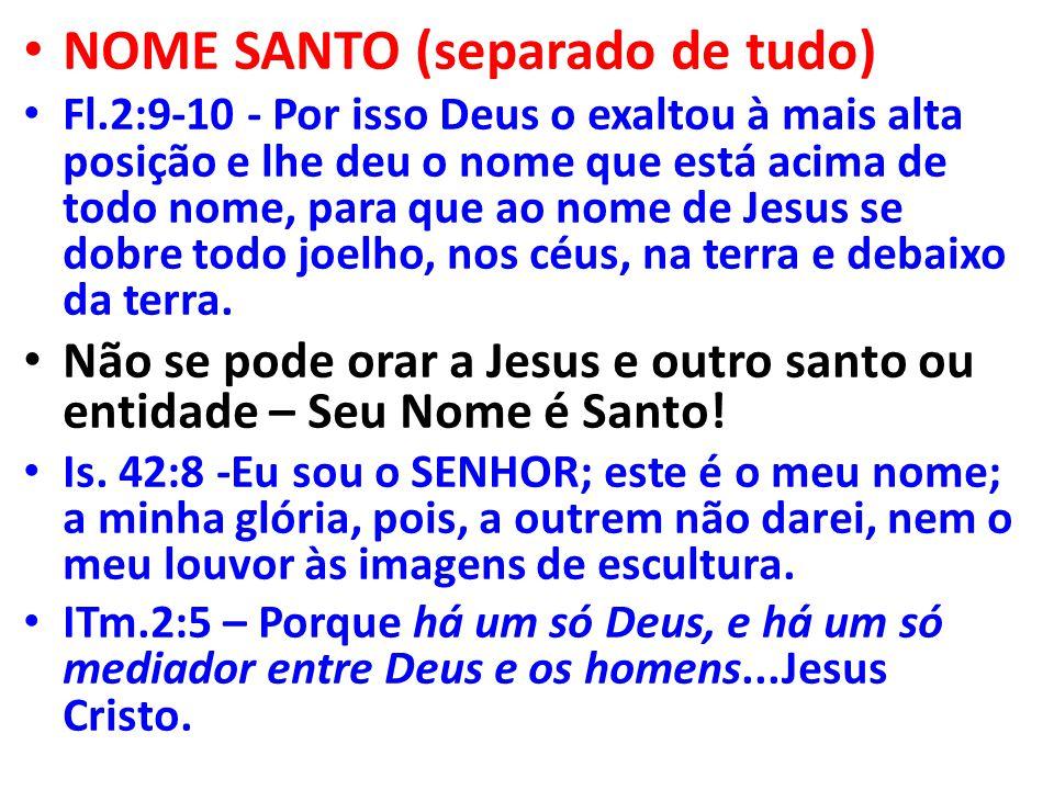NOME SANTO (separado de tudo) Fl.2:9-10 - Por isso Deus o exaltou à mais alta posição e lhe deu o nome que está acima de todo nome, para que ao nome de Jesus se dobre todo joelho, nos céus, na terra e debaixo da terra.