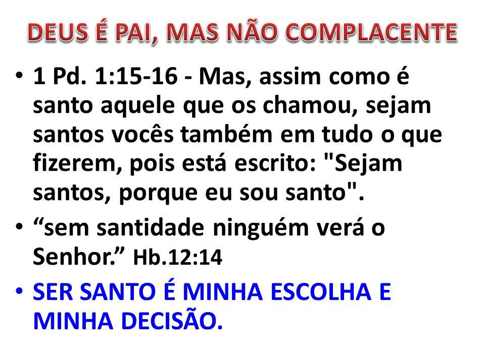 1 Pd. 1:15-16 - Mas, assim como é santo aquele que os chamou, sejam santos vocês também em tudo o que fizerem, pois está escrito: