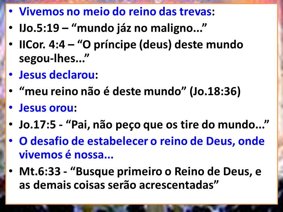 Vivemos no meio do reino das trevas: IJo.5:19 – mundo jáz no maligno... IICor. 4:4 – O príncipe (deus) deste mundo segou-lhes... Jesus declarou: meu r