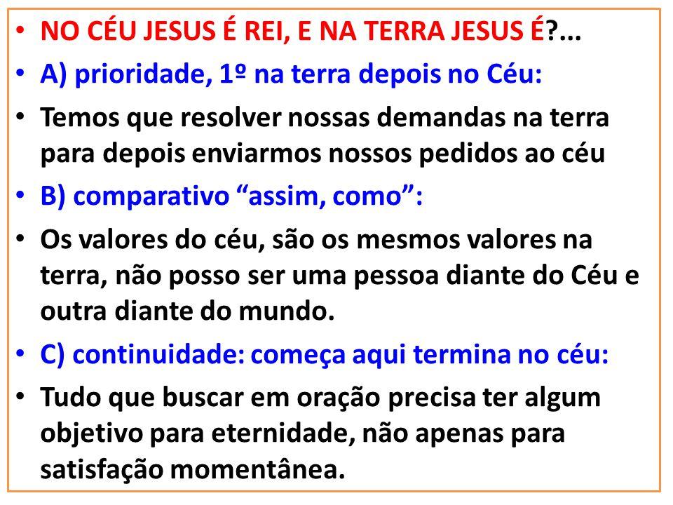 NO CÉU JESUS É REI, E NA TERRA JESUS É?... A) prioridade, 1º na terra depois no Céu: Temos que resolver nossas demandas na terra para depois enviarmos