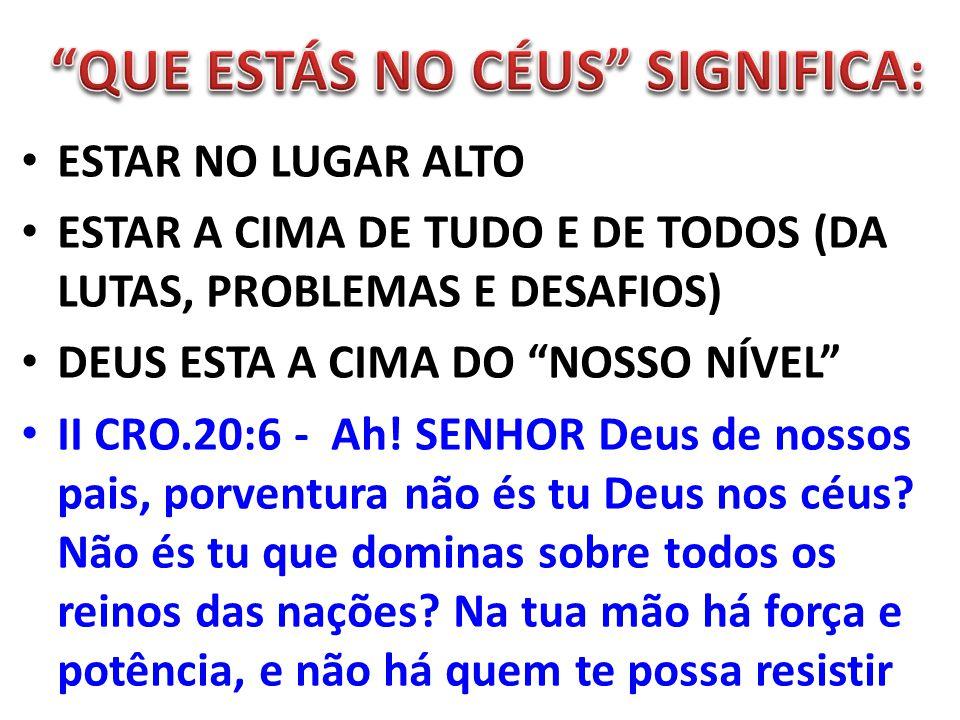 ESTAR NO LUGAR ALTO ESTAR A CIMA DE TUDO E DE TODOS (DA LUTAS, PROBLEMAS E DESAFIOS) DEUS ESTA A CIMA DO NOSSO NÍVEL II CRO.20:6 - Ah! SENHOR Deus de