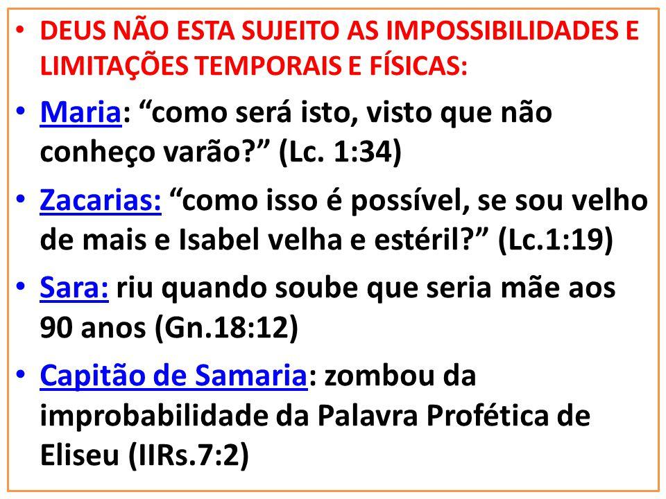 DEUS NÃO ESTA SUJEITO AS IMPOSSIBILIDADES E LIMITAÇÕES TEMPORAIS E FÍSICAS: Maria: como será isto, visto que não conheço varão? (Lc. 1:34) Zacarias: c