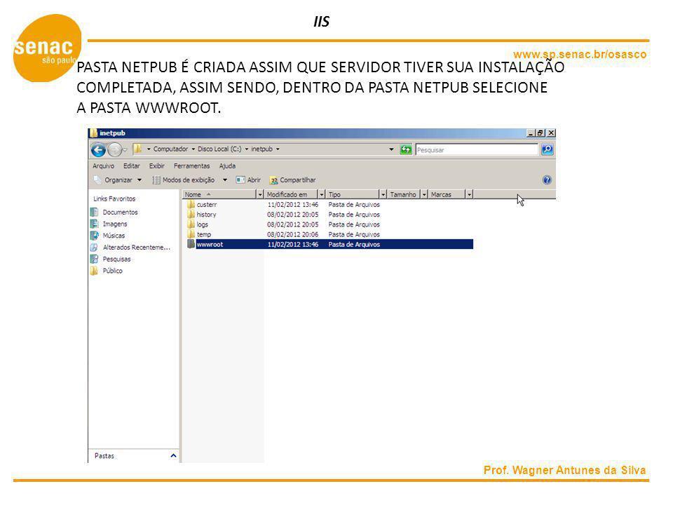 www.sp.senac.br/osasco Prof. Wagner Antunes da Silva IIS PASTA NETPUB É CRIADA ASSIM QUE SERVIDOR TIVER SUA INSTALAÇÃO COMPLETADA, ASSIM SENDO, DENTRO