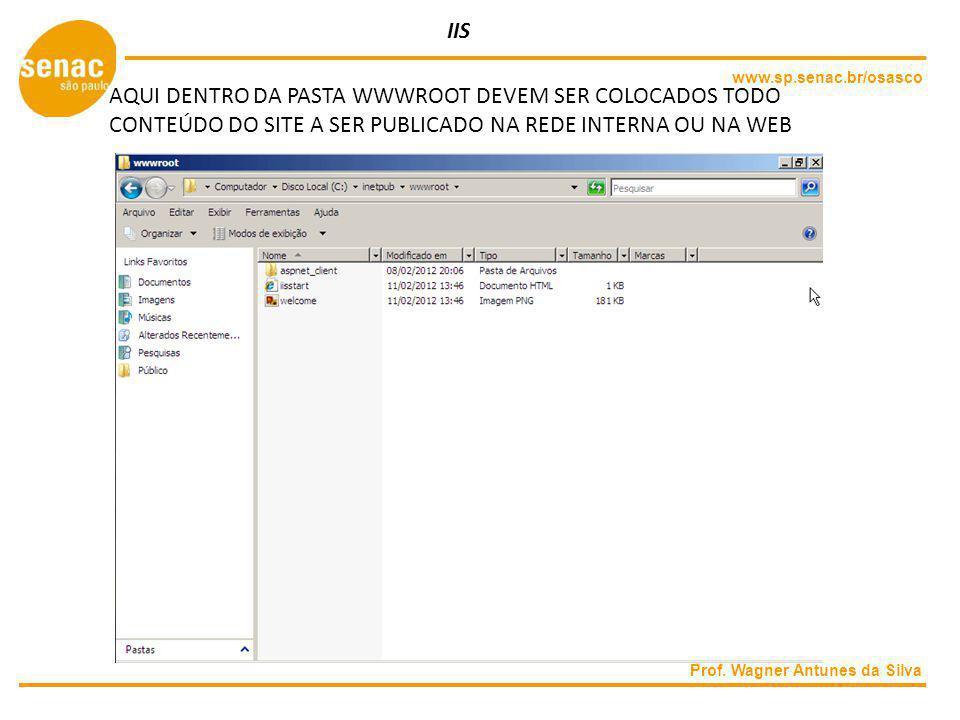 www.sp.senac.br/osasco Prof. Wagner Antunes da Silva IIS AQUI DENTRO DA PASTA WWWROOT DEVEM SER COLOCADOS TODO CONTEÚDO DO SITE A SER PUBLICADO NA RED