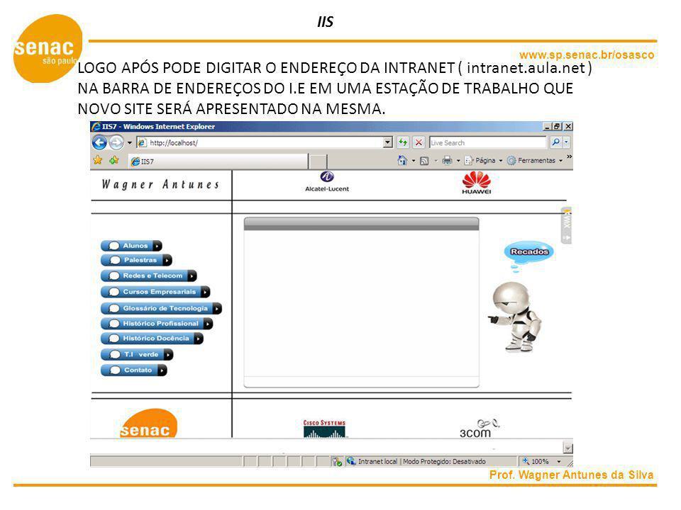 www.sp.senac.br/osasco Prof. Wagner Antunes da Silva IIS LOGO APÓS PODE DIGITAR O ENDEREÇO DA INTRANET ( intranet.aula.net ) NA BARRA DE ENDEREÇOS DO