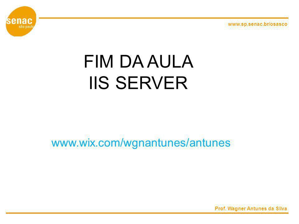 www.sp.senac.br/osasco FIM DA AULA IIS SERVER Prof. Wagner Antunes da Silva www.wix.com/wgnantunes/antunes