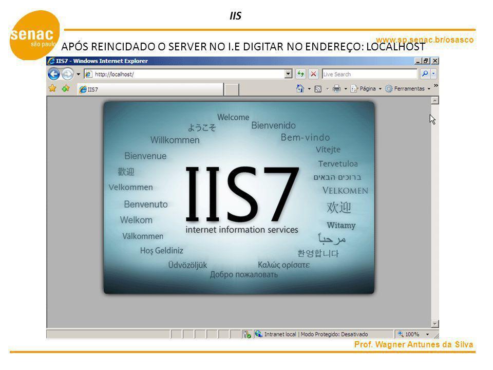 www.sp.senac.br/osasco Prof. Wagner Antunes da Silva IIS APÓS REINCIDADO O SERVER NO I.E DIGITAR NO ENDEREÇO: LOCALHOST