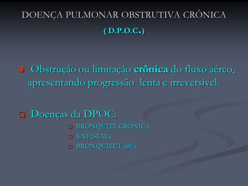 DOENÇA PULMONAR OBSTRUTIVA CRÔNICA ( D.P.O.C. ) Obstrução ou limitação crônica do fluxo aéreo, apresentando progressão lenta e irreversível. Obstrução