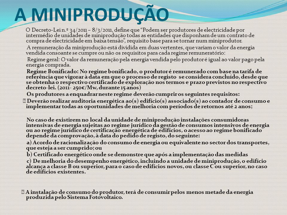 A MINIPRODUÇÃO O Decreto-Lei n.º 34/2011 – 8/3/2011, define que Podem ser produtores de electricidade por intermédio de unidades de miniprodução todas