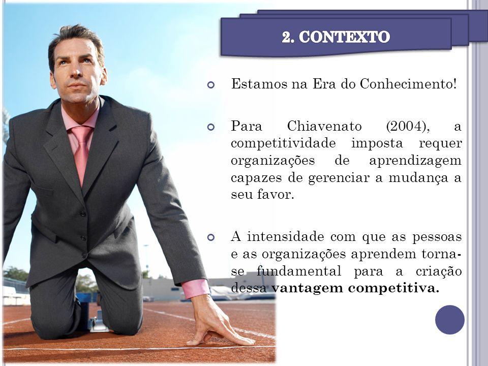 Estamos na Era do Conhecimento! Para Chiavenato (2004), a competitividade imposta requer organizações de aprendizagem capazes de gerenciar a mudança a