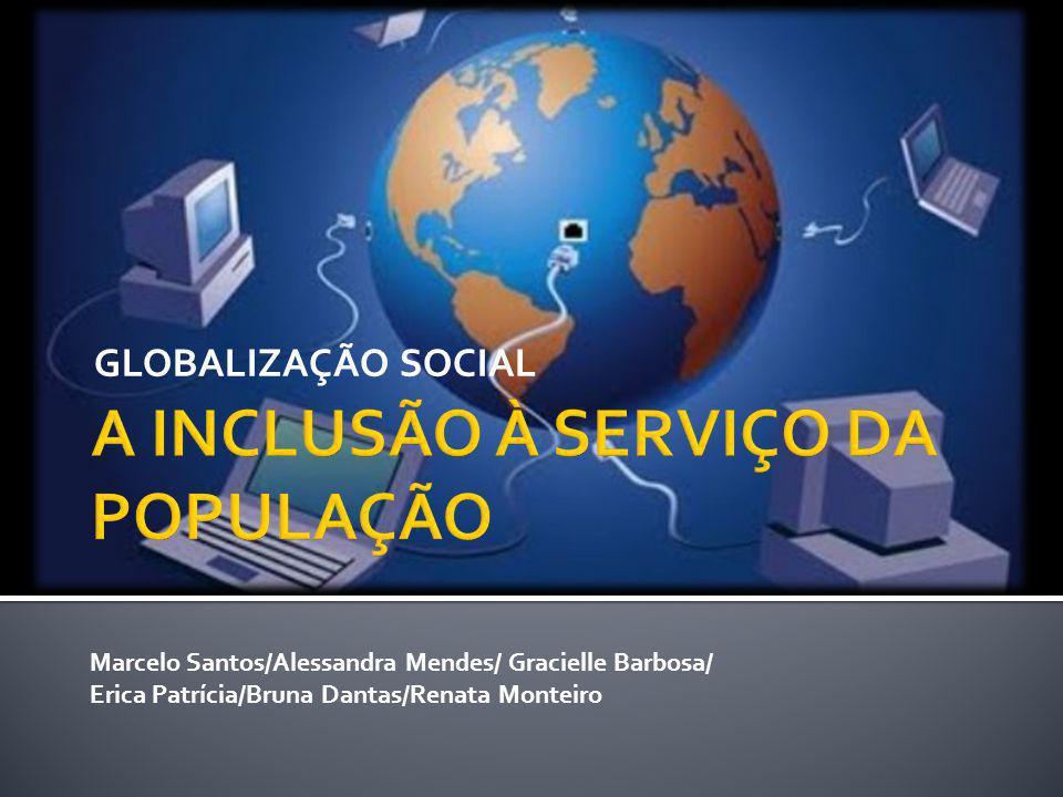 GLOBALIZAÇÃO SOCIAL Marcelo Santos/Alessandra Mendes/ Gracielle Barbosa/ Erica Patrícia/Bruna Dantas/Renata Monteiro