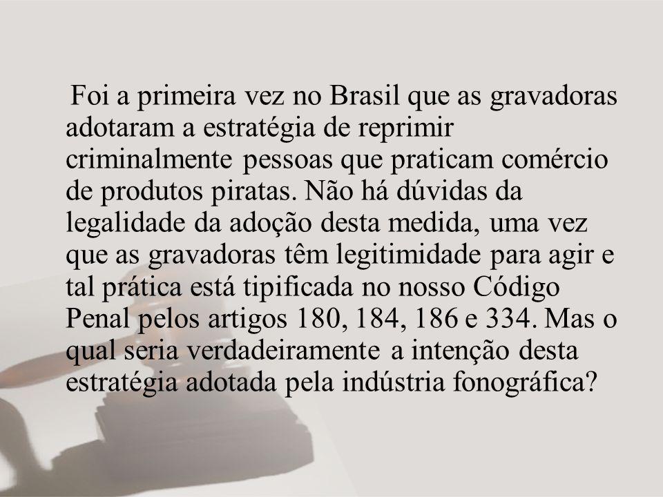 Foi a primeira vez no Brasil que as gravadoras adotaram a estratégia de reprimir criminalmente pessoas que praticam comércio de produtos piratas.