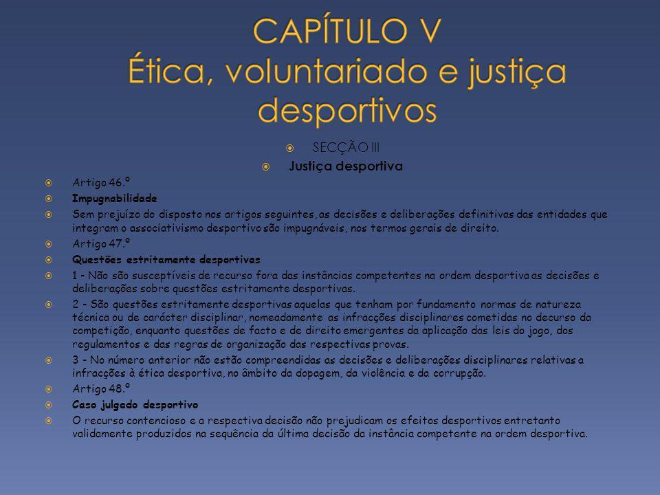 SECÇÃO III Justiça desportiva Artigo 46.º Impugnabilidade Sem prejuízo do disposto nos artigos seguintes, as decisões e deliberações definitivas das e