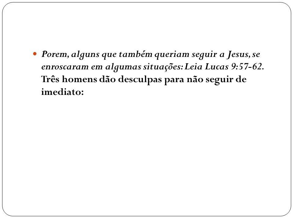Porem, alguns que também queriam seguir a Jesus, se enroscaram em algumas situações: Leia Lucas 9:57-62. Três homens dão desculpas para não seguir de
