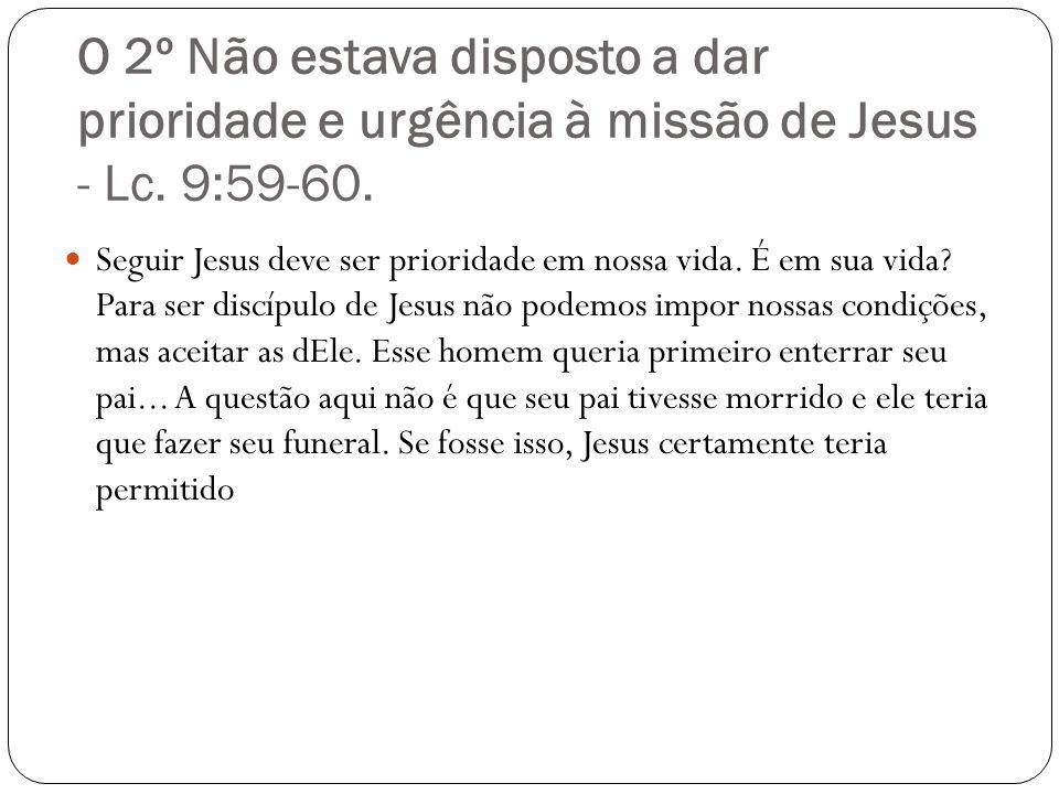 O 2º Não estava disposto a dar prioridade e urgência à missão de Jesus - Lc. 9:59-60. Seguir Jesus deve ser prioridade em nossa vida. É em sua vida? P