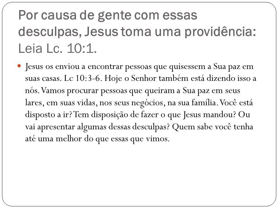 Por causa de gente com essas desculpas, Jesus toma uma providência: Leia Lc. 10:1. Jesus os enviou a encontrar pessoas que quisessem a Sua paz em suas