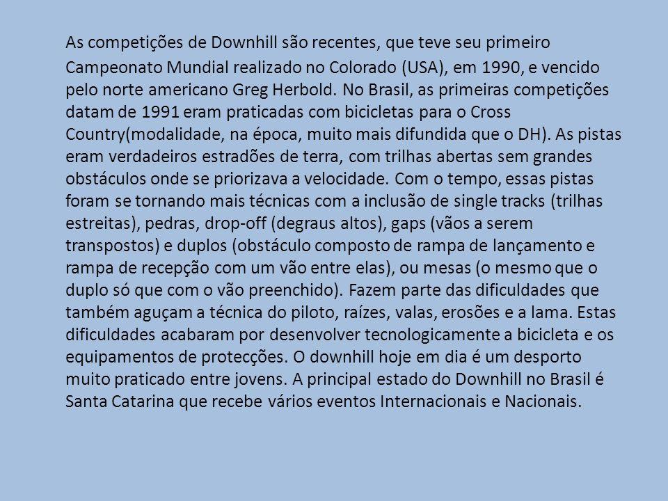 As competições de Downhill são recentes, que teve seu primeiro Campeonato Mundial realizado no Colorado (USA), em 1990, e vencido pelo norte americano