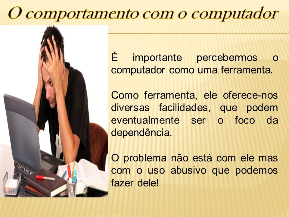 É importante percebermos o computador como uma ferramenta. Como ferramenta, ele oferece-nos diversas facilidades, que podem eventualmente ser o foco d