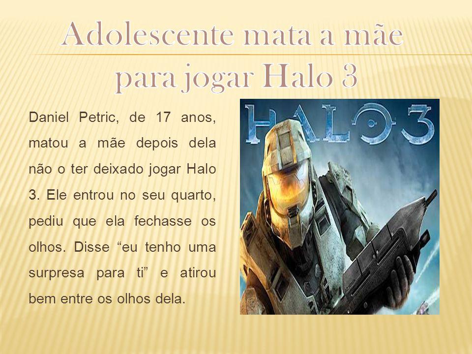 Daniel Petric, de 17 anos, matou a mãe depois dela não o ter deixado jogar Halo 3. Ele entrou no seu quarto, pediu que ela fechasse os olhos. Disse eu