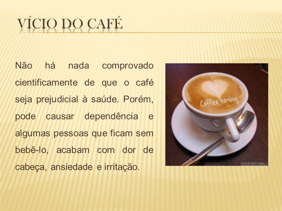 Não há nada comprovado cientificamente de que o café seja prejudicial à saúde. Porém, pode causar dependência e algumas pessoas que ficam sem bebê-lo,