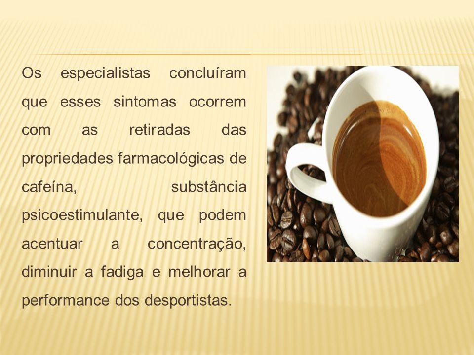 Os especialistas concluíram que esses sintomas ocorrem com as retiradas das propriedades farmacológicas de cafeína, substância psicoestimulante, que p