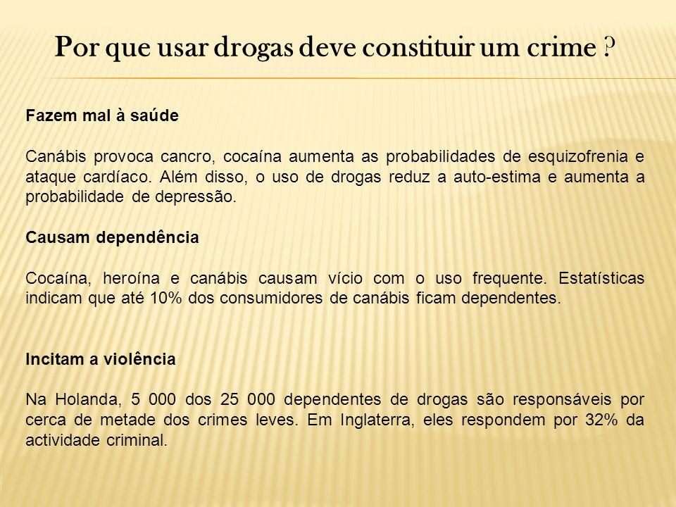 Por que usar drogas deve constituir um crime ? Fazem mal à saúde Canábis provoca cancro, cocaína aumenta as probabilidades de esquizofrenia e ataque c