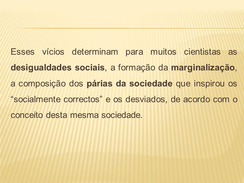 Esses vícios determinam para muitos cientistas as desigualdades sociais, a formação da marginalização, a composição dos párias da sociedade que inspir