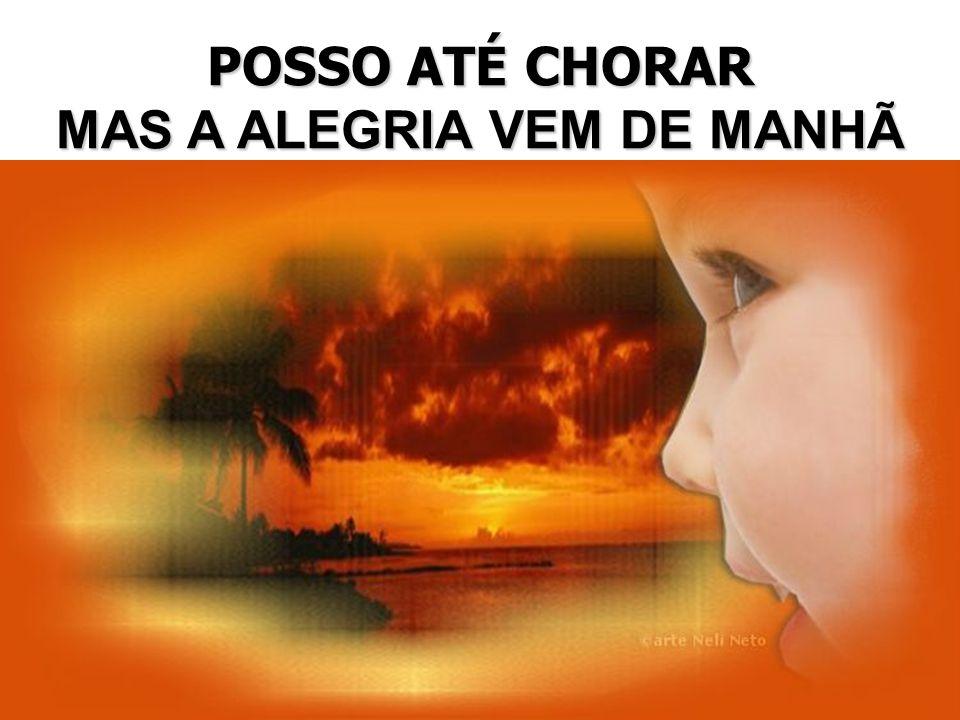 POSSO ATÉ CHORAR MAS A ALEGRIA VEM DE MANHÃ