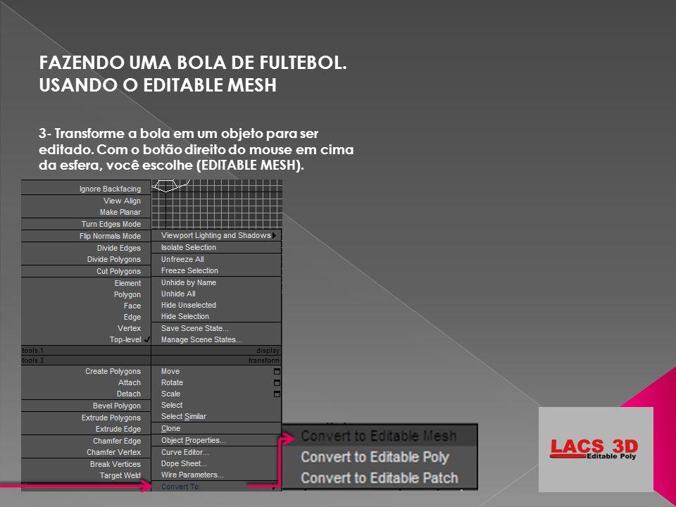 FAZENDO UMA BOLA DE FULTEBOL. USANDO O EDITABLE MESH 3- Transforme a bola em um objeto para ser editado. Com o botão direito do mouse em cima da esfer