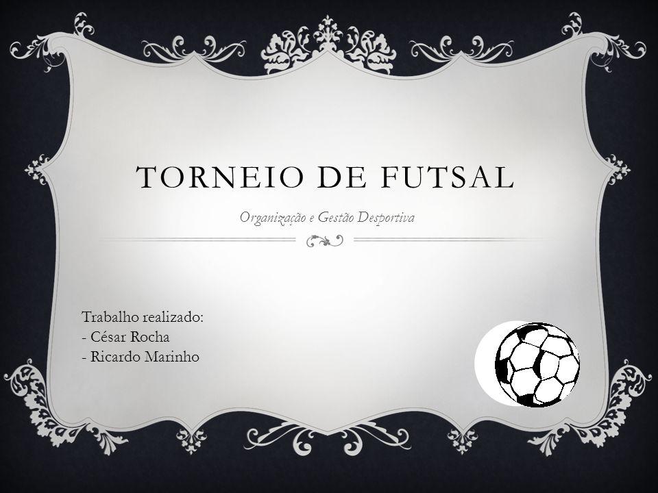 TORNEIO DE FUTSAL Organização e Gestão Desportiva Trabalho realizado: - César Rocha - Ricardo Marinho
