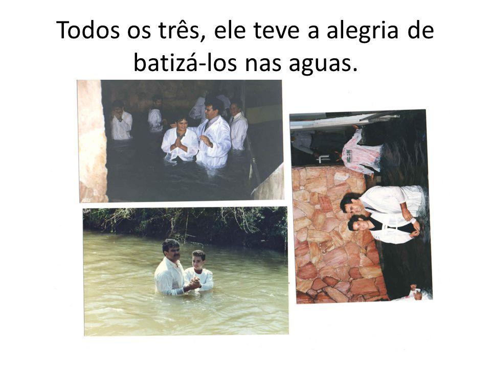 Todos os três, ele teve a alegria de batizá-los nas aguas.