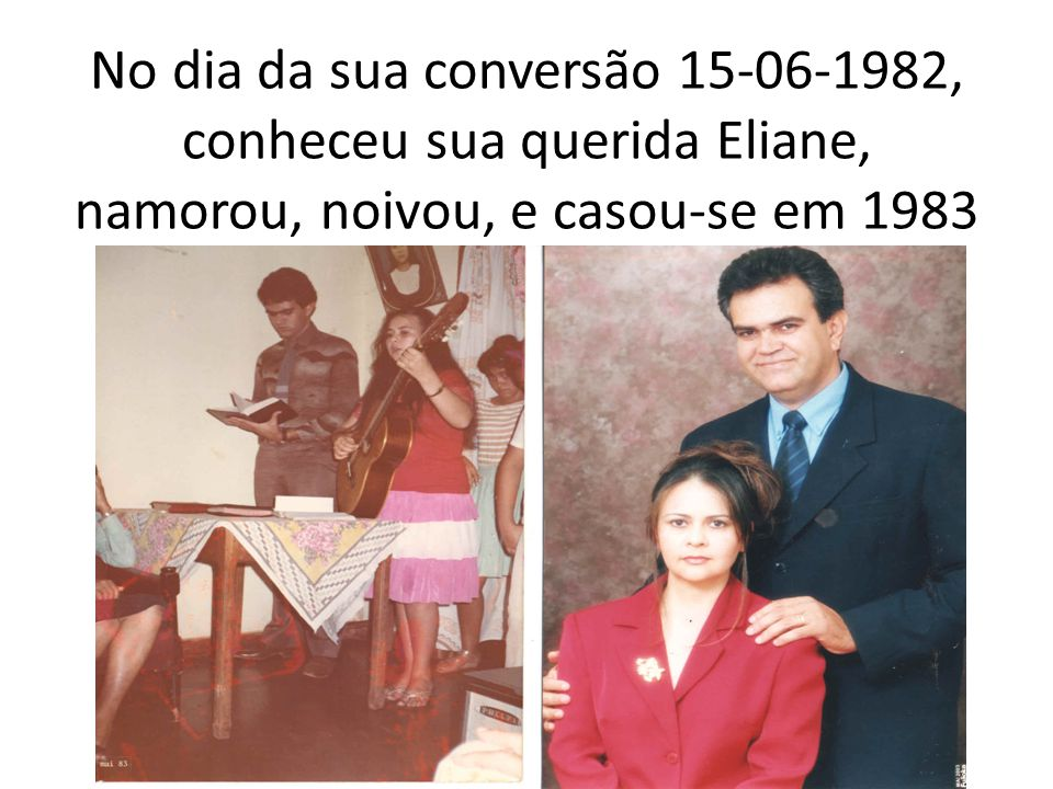 No dia da sua conversão 15-06-1982, conheceu sua querida Eliane, namorou, noivou, e casou-se em 1983