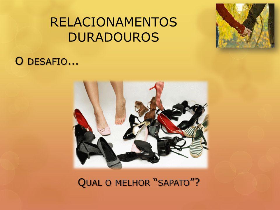 RELACIONAMENTOS DURADOUROS O DESAFIO... Q UAL O MELHOR SAPATO ?