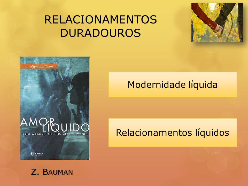 RELACIONAMENTOS DURADOUROS Modernidade líquida Z. B AUMAN Relacionamentos líquidos