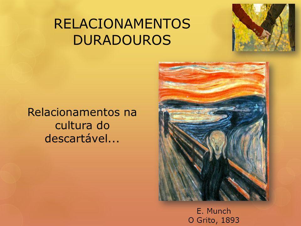 RELACIONAMENTOS DURADOUROS E. Munch O Grito, 1893 Relacionamentos na cultura do descartável...