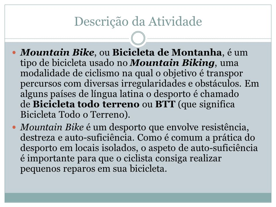Descrição da Atividade Mountain Bike, ou Bicicleta de Montanha, é um tipo de bicicleta usado no Mountain Biking, uma modalidade de ciclismo na qual o