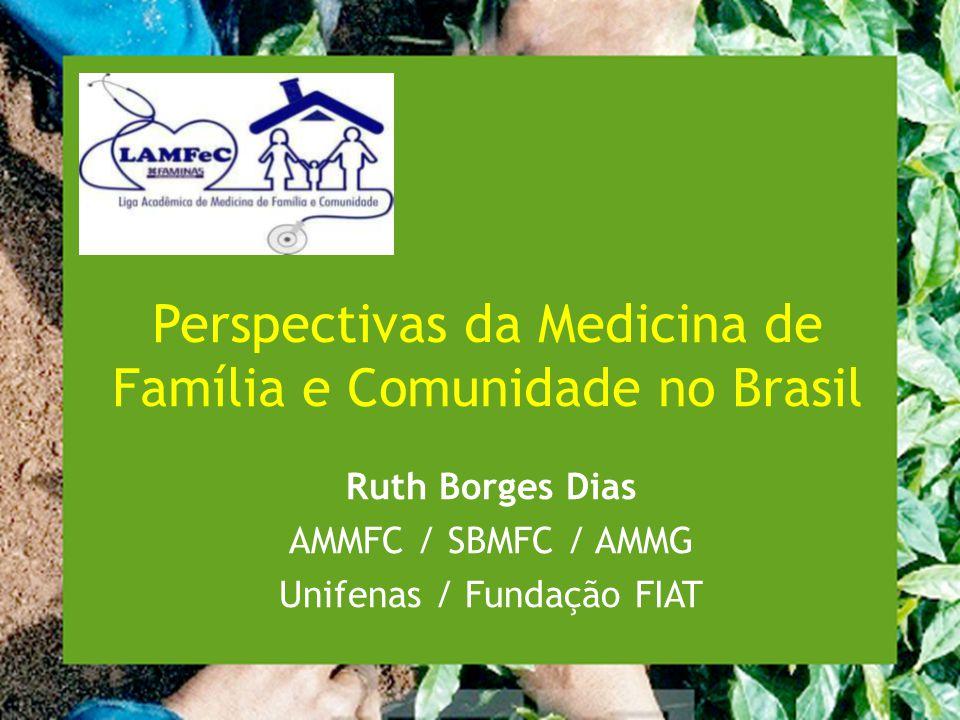 Perspectivas da Medicina de Família e Comunidade no Brasil Ruth Borges Dias AMMFC / SBMFC / AMMG Unifenas / Fundação FIAT